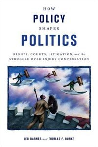 Book How Policy Shapes Politics: Rights, Courts, Litigation, and the Struggle Over Injury Compensation by Jeb Barnes