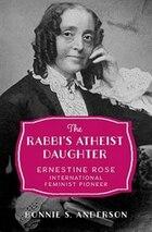 The Rabbis Atheist Daughter: Ernestine Rose, International Feminist Pioneer