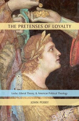Book The Pretenses of Loyalty: Locke, Liberal Theory, and American Political Theology by John Perry