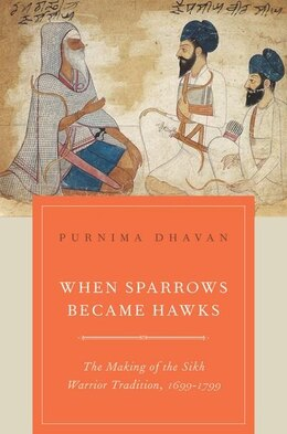 Book When Sparrows Became Hawks: The Making of the Sikh Warrior Tradition, 1699-1799 by Purnima Dhavan
