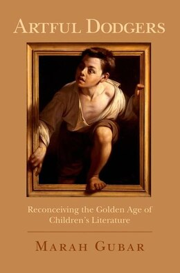 Book Artful Dodgers: Reconceiving the Golden Age of Childrens Literature by Marah Gubar