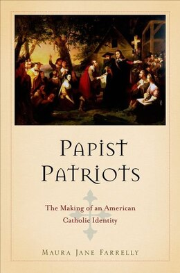 Book Papist Patriots: The Making of an American Catholic Identity by Maura Jane Farrelly