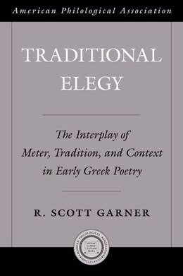 Book Traditional Elegy: The Interplay of Meter, Tradition, and Context in Early Greek Poetry by R. Scott Garner