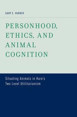 Book Personhood, Ethics, and Animal Cognition: Situating Animals in Hares Two Level Utilitarianism by Gary E. Varner