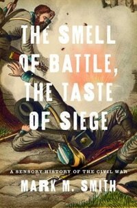 Book The Smell of Battle, the Taste of Siege: A Sensory History of the Civil War by Mark M. Smith