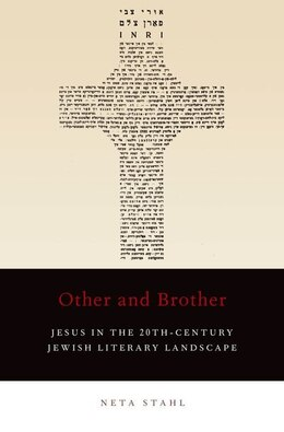 Book Other and Brother: Jesus in the 20th-Century Jewish Literary Landscape by Neta Stahl