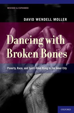 Book Dancing with Broken Bones: Poverty, Race, and Spirit-filled Dying in the Inner City by David Wendell Moller