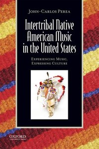 Intertribal Native American Music in the United States: Experiencing Music, Expressing Culture