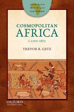 Book African World Histories: Cosmopolitan Africa, 1700-1875 by Trevor Getz