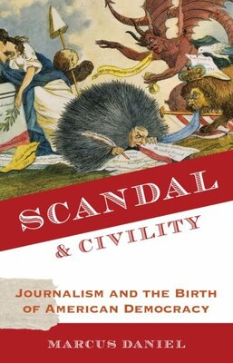 Book Scandal and Civility: Journalism and the Birth of American Democracy by Marcus Daniel