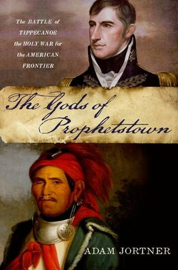 Book The Gods of Prophetstown: The Battle of Tippecanoe and the Holy War for the American Frontier by Adam Jortner