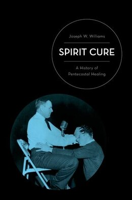 Book Spirit Cure: A History of Pentecostal Healing by Joseph W. Williams