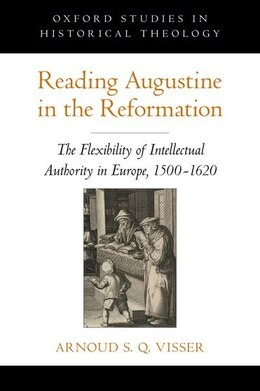 Book Reading Augustine in the Reformation: The Flexibility of Intellectual Authority in Europe, 1500-1620 by Arnoud S. Q. Visser