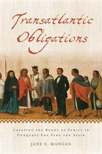 Book Transatlantic Obligations: Creating the Bonds of Family in Conquest-Era Peru and Spain by Jane E. Mangan