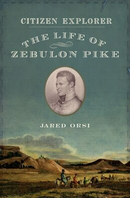 Book Citizen Explorer: The Life of Zebulon Pike by Jared Orsi