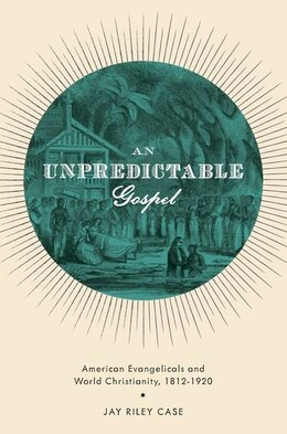 Book An Unpredictable Gospel: American Evangelicals and World Christianity, 1812-1920 by Jay Riley Case