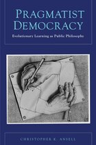 Pragmatist Democracy: Evolutionary Learning as Public Philosophy