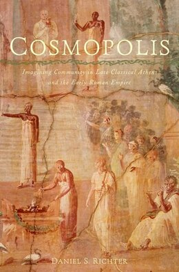 Book Cosmopolis: Imagining Community in Late Classical Athens and the Early Roman Empire by Daniel S. Richter