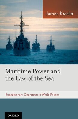 Book Maritime Power and the Law of the Sea: Expeditionary Operations in World Politics by James Kraska
