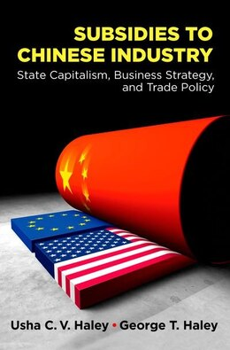 Book Subsidies to Chinese Industry: State Capitalism, Business Strategy, and Trade Policy by Usha C.V. Haley