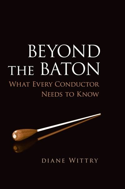 Beyond the Baton: What Every Conductor Needs to Know by Diane Wittry