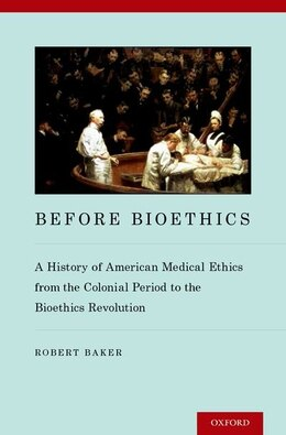 Book Before Bioethics: A History of American Medical Ethics from the Colonial Period to the Bioethics… by Robert Baker
