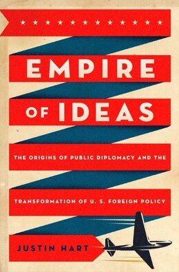 Book Empire of Ideas: The Origins of Public Diplomacy and the Transformation of U. S. Foreign Policy by Justin Hart