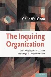 The Inquiring Organization: How Organizations Acquire Knowledge and Seek Information