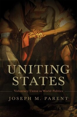 Book Uniting States: Voluntary Union in World Politics by Joseph M. Parent