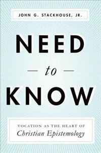 Book Need to Know: Vocation as the Heart of Christian Epistemology by John Stackhouse Jr.