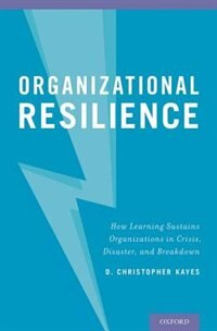 Book Organizational Resilience: How Learning Sustains Organizations in Crisis, Disaster, and Breakdown by D. Christopher Kayes