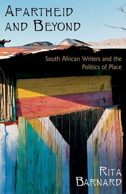 Book Apartheid and Beyond: South African Writers and the Politics of Place by Rita Barnard