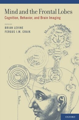Book Mind and the Frontal Lobes: Cognition, Behavior, and Brain Imaging by Brian Levine