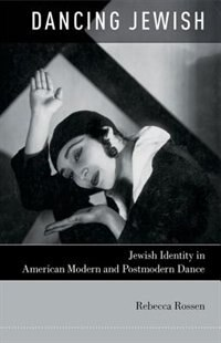 Book Dancing Jewish: Jewish Identity in American Modern and Postmodern Dance by Rebecca Rossen