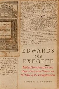 Book Edwards the Exegete: Biblical Interpretation and Anglo-Protestant Culture on the Edge of the… by Douglas A. Sweeney