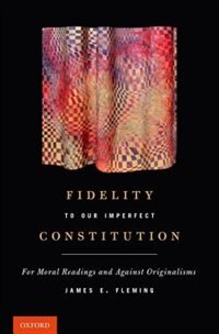 Book Fidelity to Our Imperfect Constitution: For Moral Readings and Against Originalisms by James E. Fleming