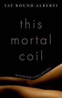 Book This Mortal Coil: The Body in History and Culture by Fay Bound Alberti
