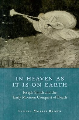 Book In Heaven as It Is on Earth: Joseph Smith and the Early Mormon Conquest of Death by Samuel Morris Brown