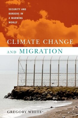 Book Climate Change and Migration: Security and Borders in a Warming World by Gregory White