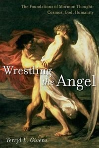 Book Wrestling the Angel: The Foundations of Mormon Thought: Cosmos, God, Humanity by Terryl L. Givens