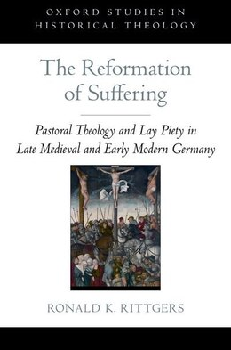 Book The Reformation of Suffering: Pastoral Theology and Lay Piety in Late Medieval and Early Modern… by Ronald K. Rittgers