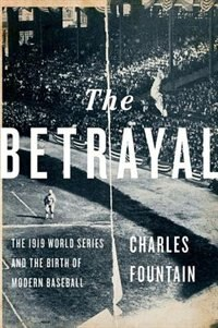 Book The Betrayal: The 1919 World Series and the Birth of Modern Baseball by Charles Fountain