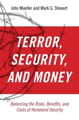 Book Terror, Security, and Money: Balancing the Risks, Benefits, and Costs of Homeland Security by John Mueller