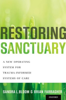 Book Restoring Sanctuary: A New Operating System for Trauma-Informed Systems of Care by Sandra L. Bloom