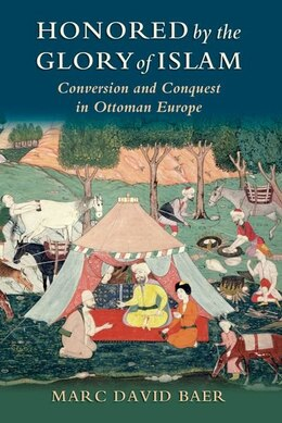 Book Honored by the Glory of Islam: Conversion and Conquest in Ottoman Europe by Marc David Baer