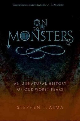 Book On Monsters: An Unnatural History of Our Worst Fears by Stephen T. Asma