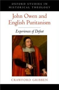 Book John Owen and English Puritanism: Experiences of Defeat by Crawford Gribben