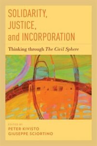 Book Solidarity, Justice, and Incorporation: Thinking through The Civil Sphere by Peter Kivisto