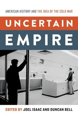 Book Uncertain Empire: American History and the Idea of the Cold War by Joel Isaac