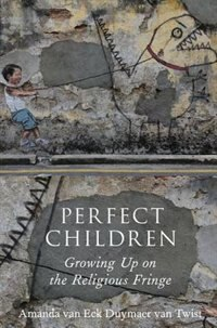 Book Perfect Children: Growing Up on the Religious Fringe by Amanda van Eck Duymaer van Twist